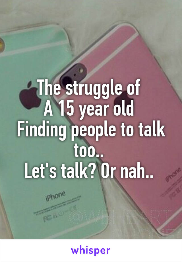 The struggle of  A 15 year old  Finding people to talk too..  Let's talk? Or nah..