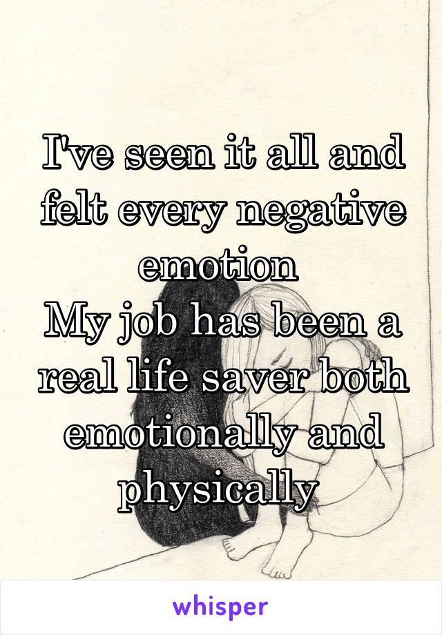 I've seen it all and felt every negative emotion  My job has been a real life saver both emotionally and physically