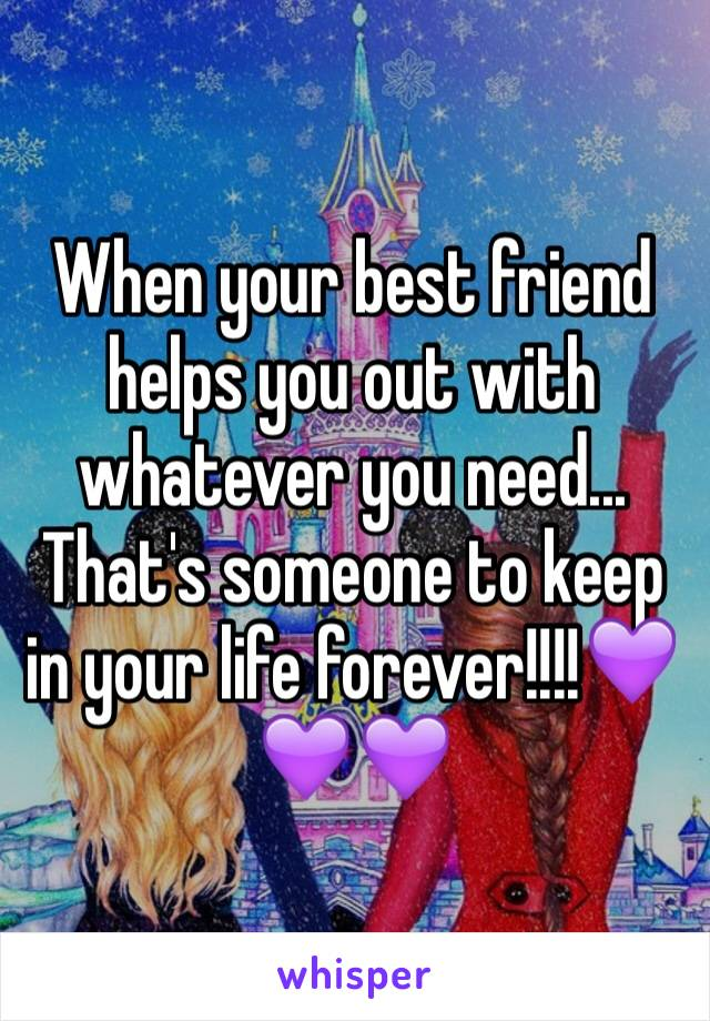 When your best friend helps you out with whatever you need... That's someone to keep in your life forever!!!!💜💜💜