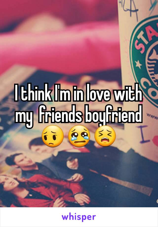 I think I'm in love with my  friends boyfriend 😔😢😣