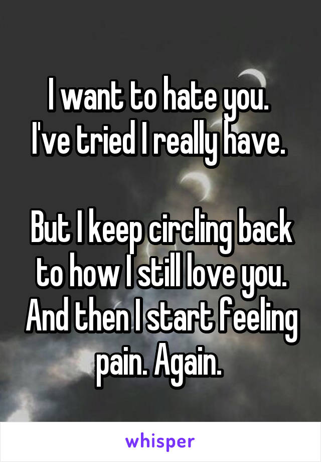 I want to hate you.  I've tried I really have.   But I keep circling back to how I still love you. And then I start feeling pain. Again.