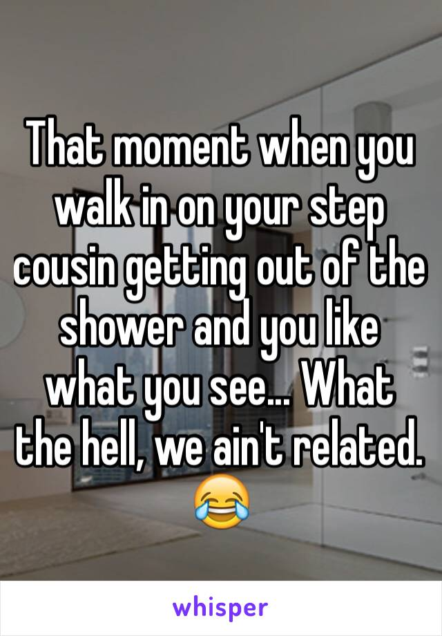 That moment when you walk in on your step cousin getting out of the shower and you like what you see... What the hell, we ain't related. 😂