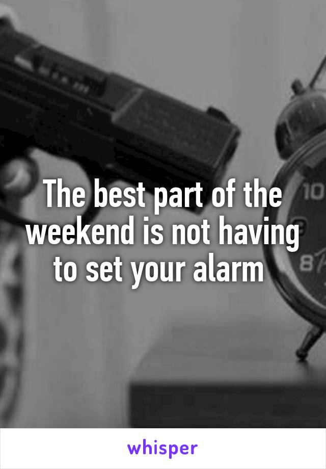 The best part of the weekend is not having to set your alarm