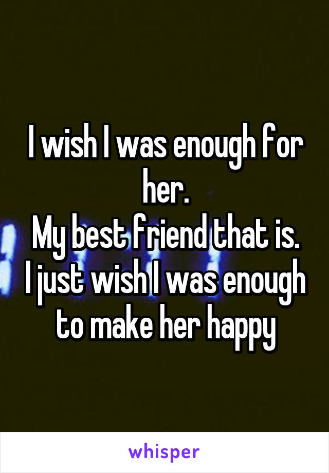 I wish I was enough for her. My best friend that is. I just wish I was enough to make her happy