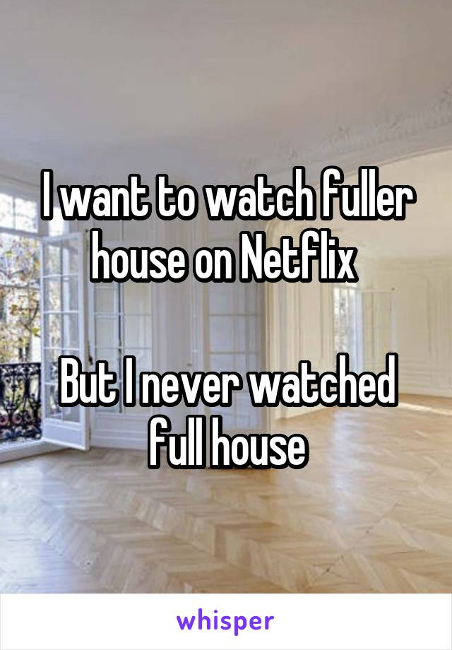 I want to watch fuller house on Netflix   But I never watched full house