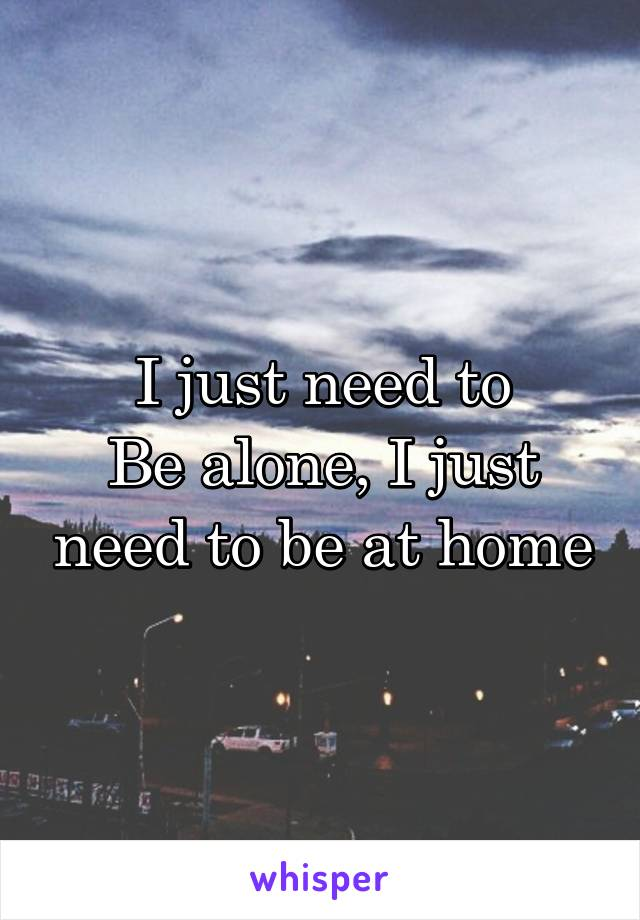 I just need to Be alone, I just need to be at home