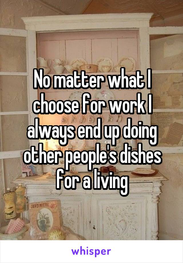 No matter what I choose for work I always end up doing other people's dishes for a living