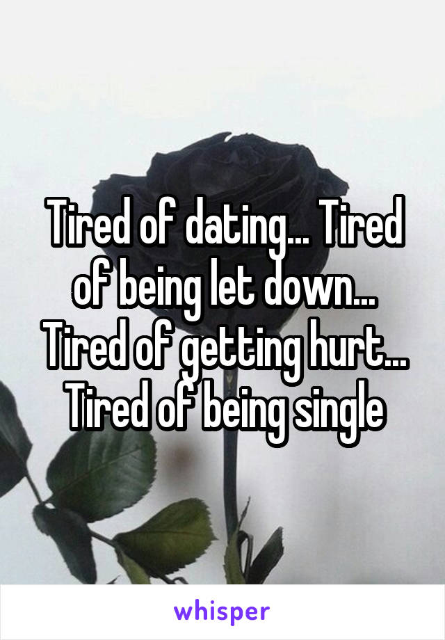 Tired of dating... Tired of being let down... Tired of getting hurt... Tired of being single