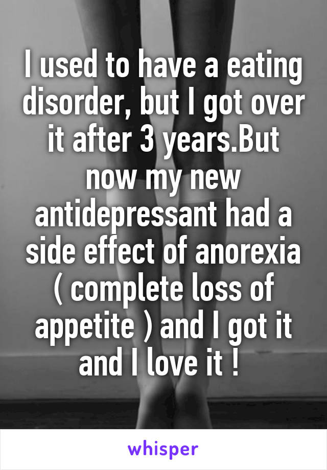 I used to have a eating disorder, but I got over it after 3 years.But now my new antidepressant had a side effect of anorexia ( complete loss of appetite ) and I got it and I love it !