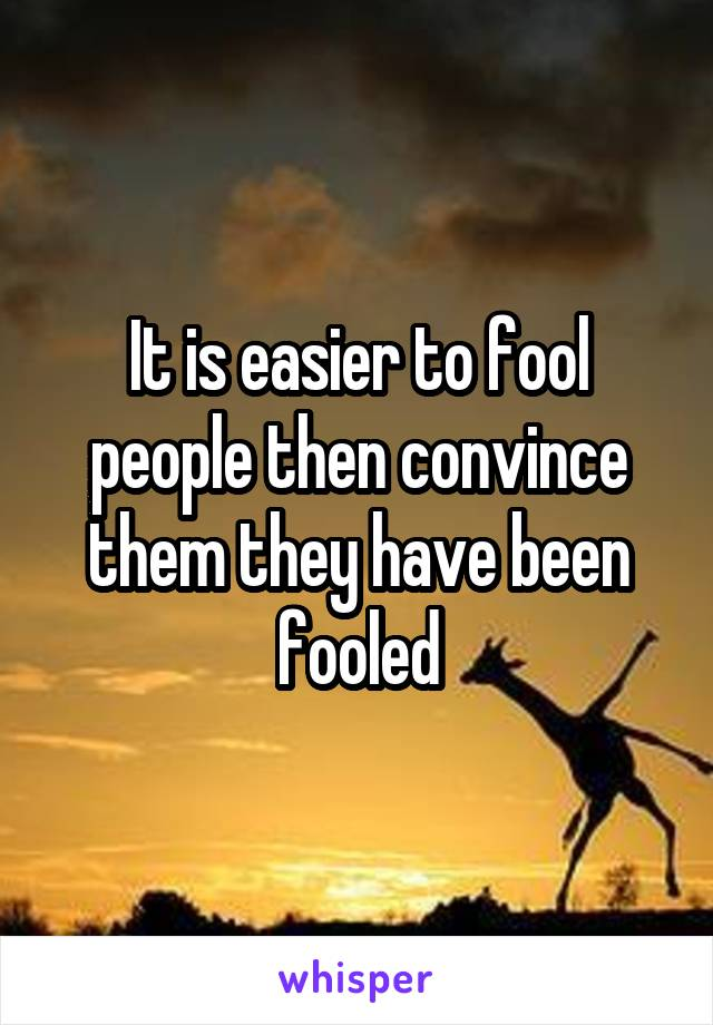 It is easier to fool people then convince them they have been fooled