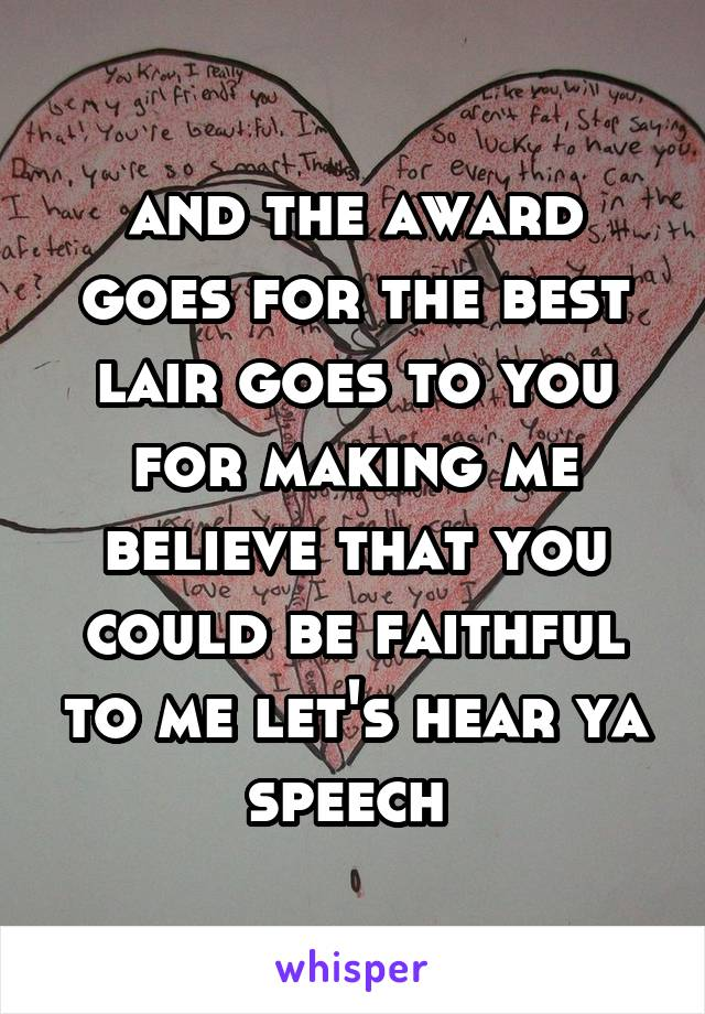 and the award goes for the best lair goes to you for making me believe that you could be faithful to me let's hear ya speech