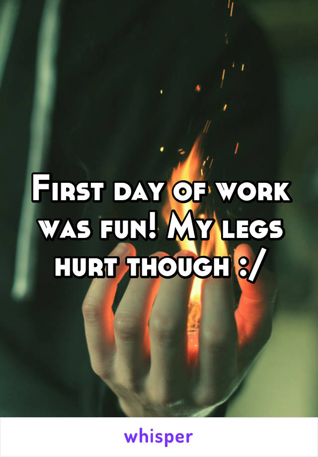 First day of work was fun! My legs hurt though :/