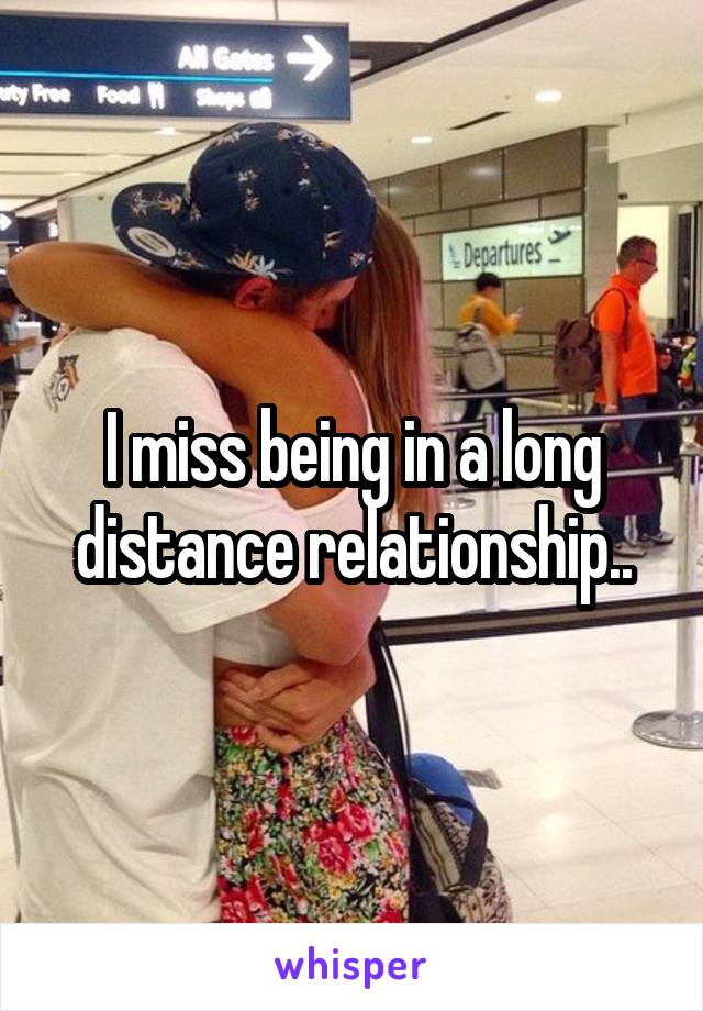 I miss being in a long distance relationship..