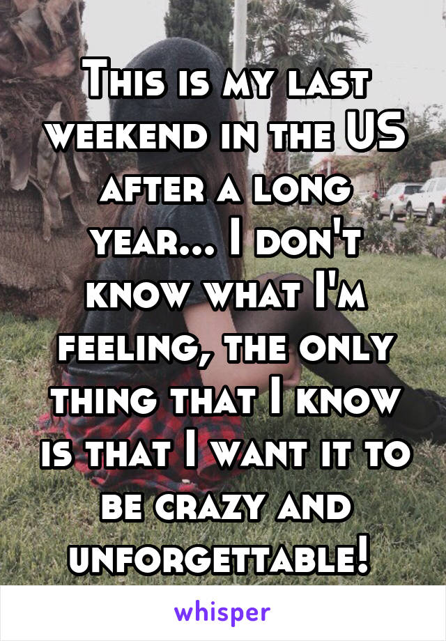 This is my last weekend in the US after a long year... I don't know what I'm feeling, the only thing that I know is that I want it to be crazy and unforgettable!