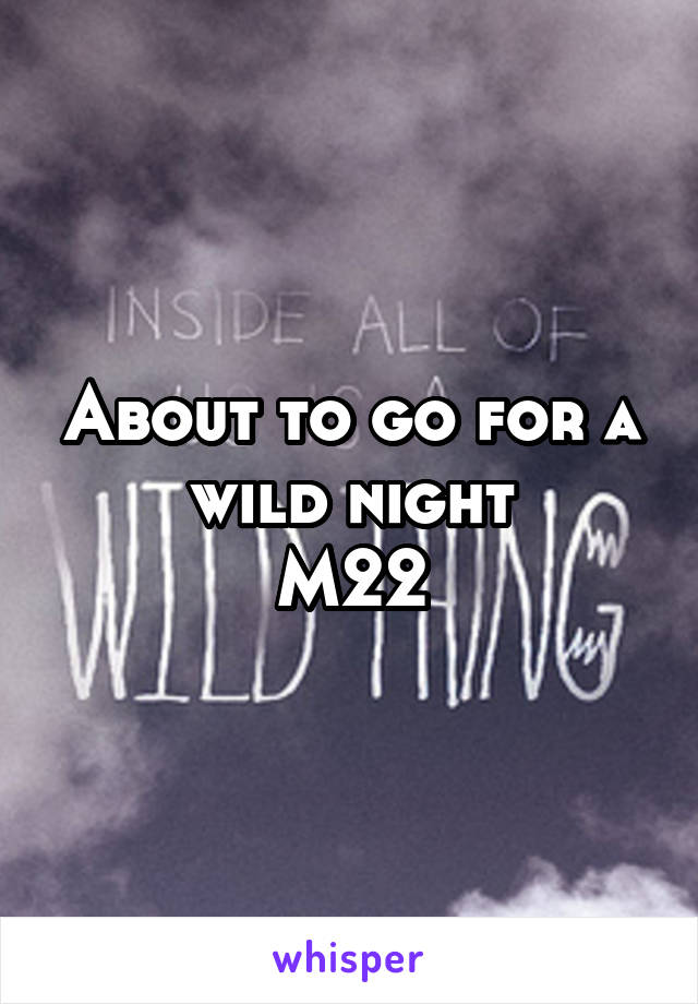 About to go for a wild night M22