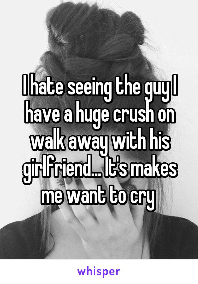 I hate seeing the guy I have a huge crush on walk away with his girlfriend... It's makes me want to cry