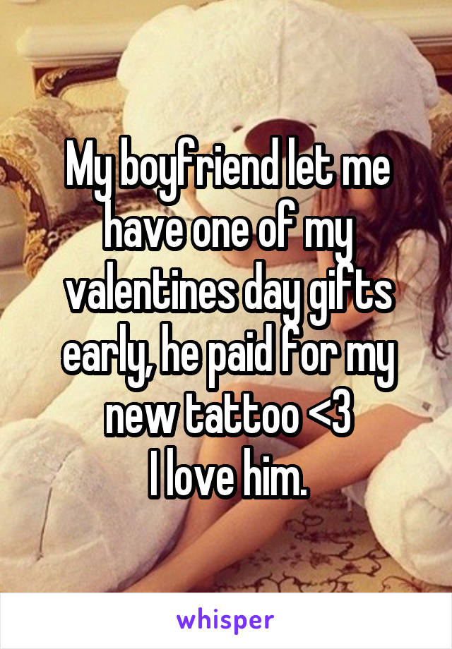 My boyfriend let me have one of my valentines day gifts early, he paid for my new tattoo <3 I love him.