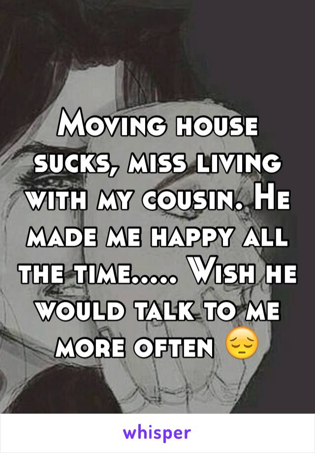 Moving house sucks, miss living with my cousin. He made me happy all the time..... Wish he would talk to me more often 😔