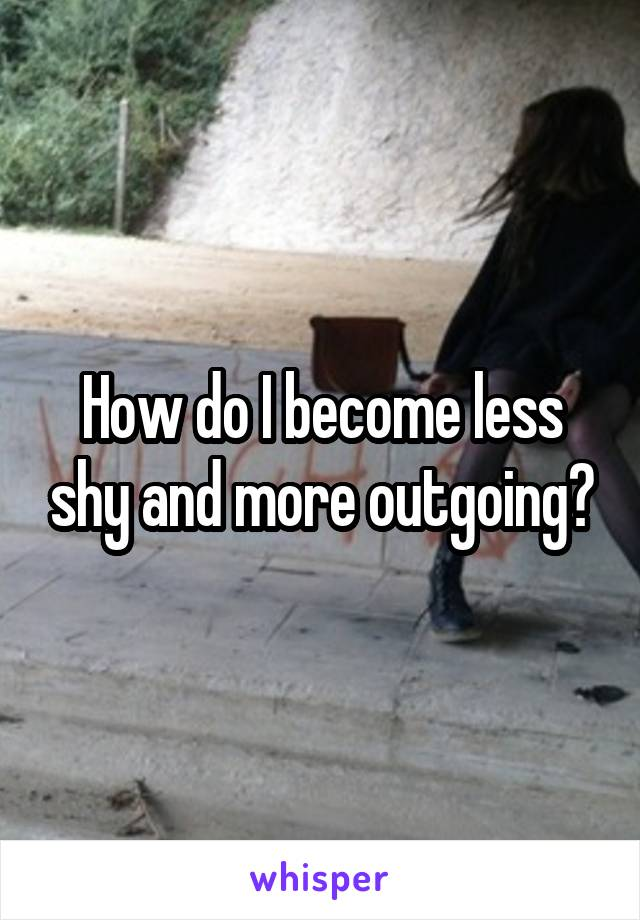 How do I become less shy and more outgoing?