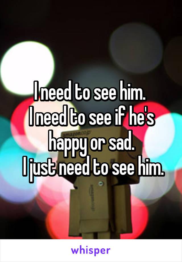 I need to see him.  I need to see if he's happy or sad.  I just need to see him.