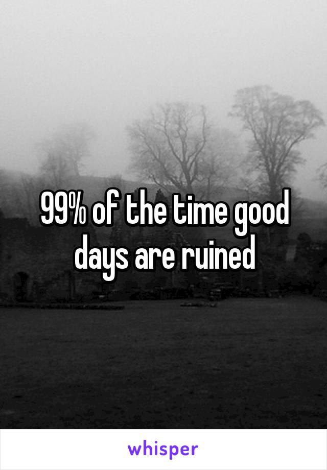 99% of the time good days are ruined