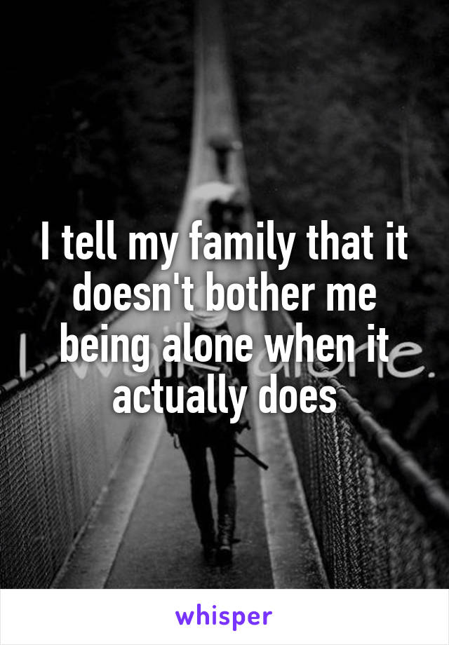I tell my family that it doesn't bother me being alone when it actually does