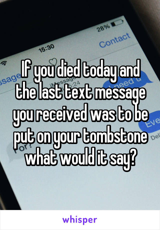 If you died today and the last text message you received was to be put on your tombstone what would it say?
