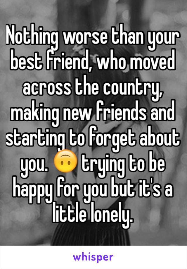 Nothing worse than your best friend, who moved across the country, making new friends and starting to forget about you. 🙃 trying to be happy for you but it's a little lonely.