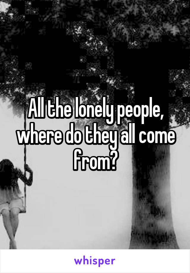 All the lonely people, where do they all come from?