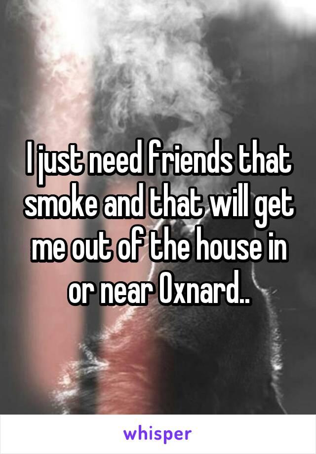 I just need friends that smoke and that will get me out of the house in or near Oxnard..