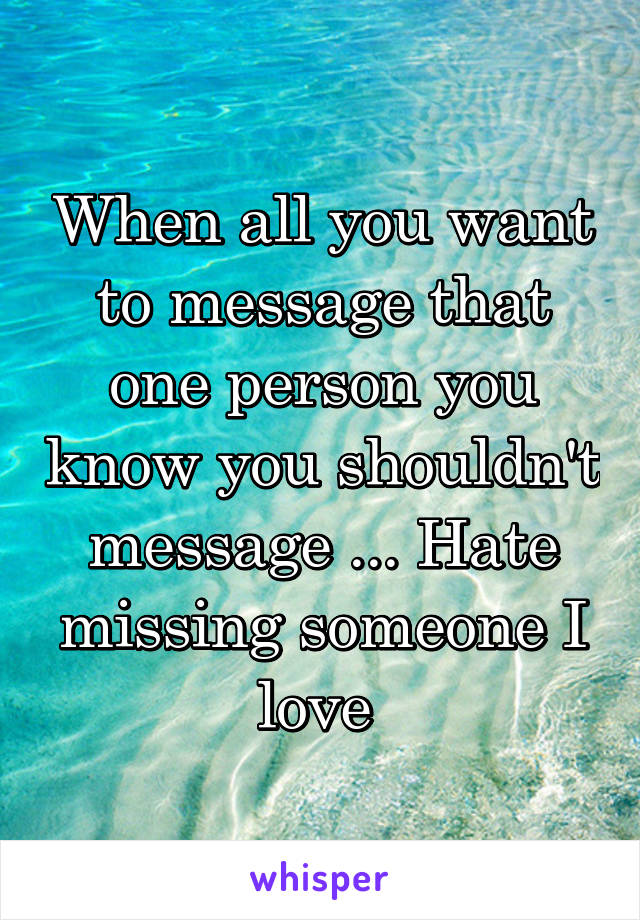 When all you want to message that one person you know you shouldn't message ... Hate missing someone I love