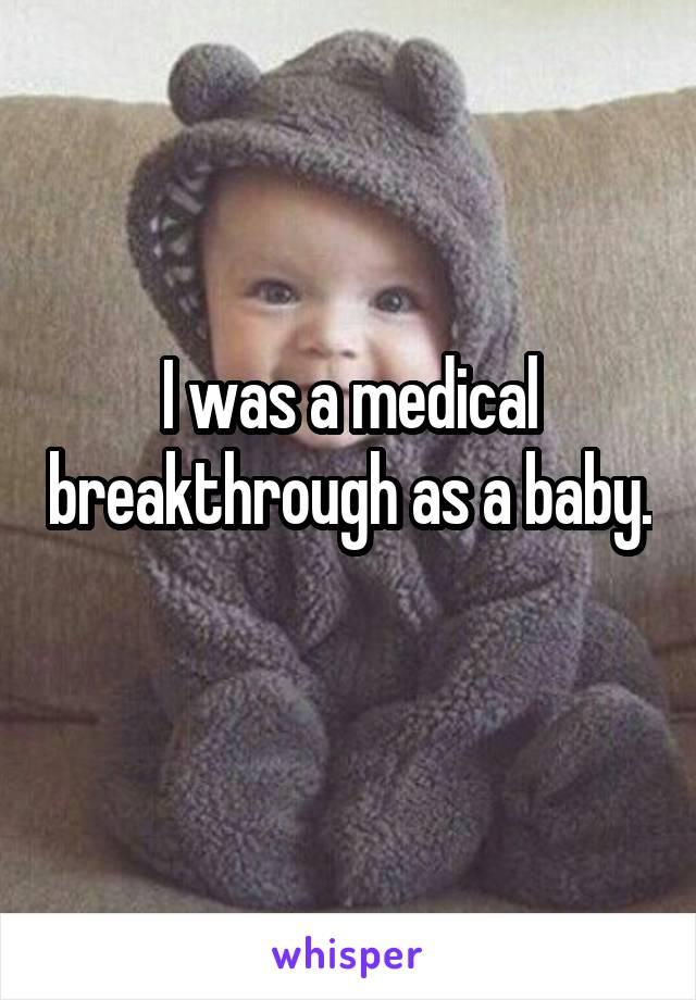 I was a medical breakthrough as a baby.