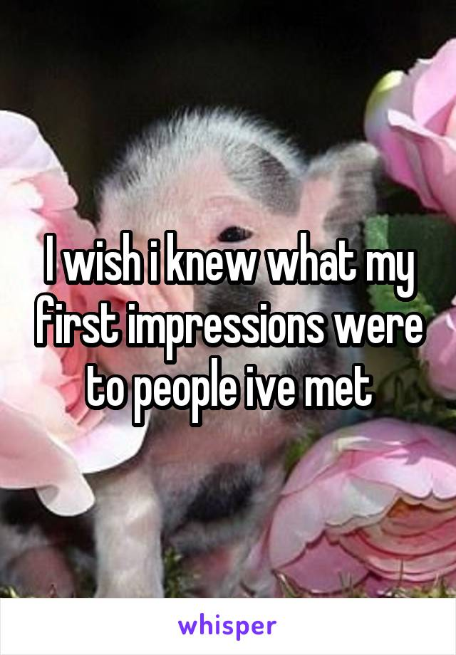 I wish i knew what my first impressions were to people ive met