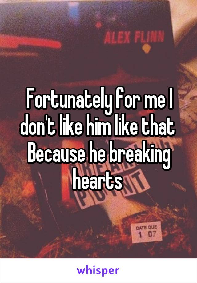 Fortunately for me I don't like him like that  Because he breaking hearts