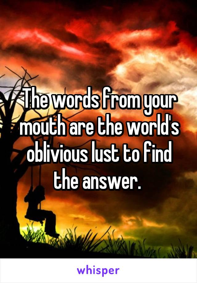 The words from your mouth are the world's oblivious lust to find the answer.