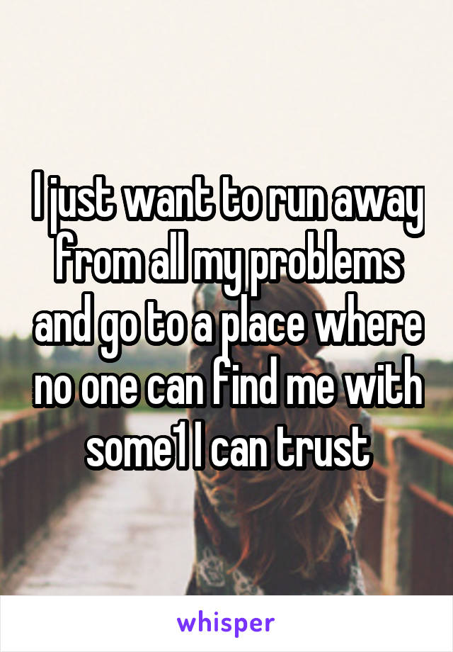 I just want to run away from all my problems and go to a place where no one can find me with some1 I can trust