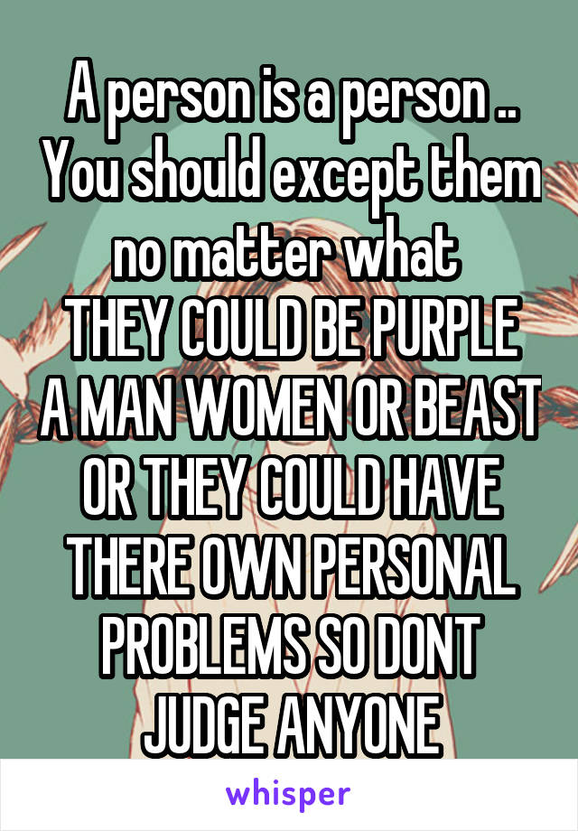 A person is a person .. You should except them no matter what  THEY COULD BE PURPLE A MAN WOMEN OR BEAST OR THEY COULD HAVE THERE OWN PERSONAL PROBLEMS SO DONT JUDGE ANYONE
