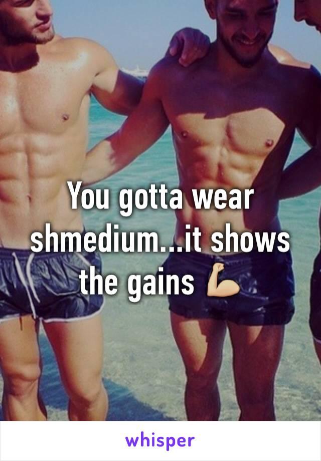 You gotta wear shmedium...it shows the gains 💪🏼