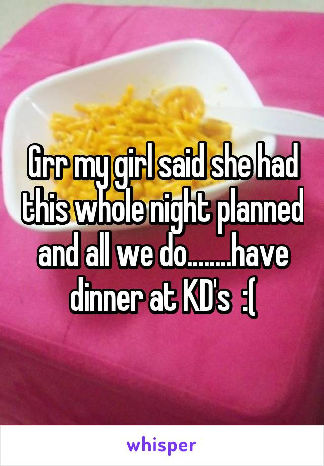 Grr my girl said she had this whole night planned and all we do........have dinner at KD's  :(