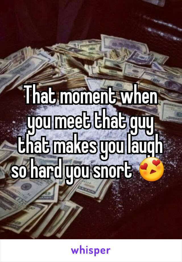 That moment when you meet that guy that makes you laugh so hard you snort 😍