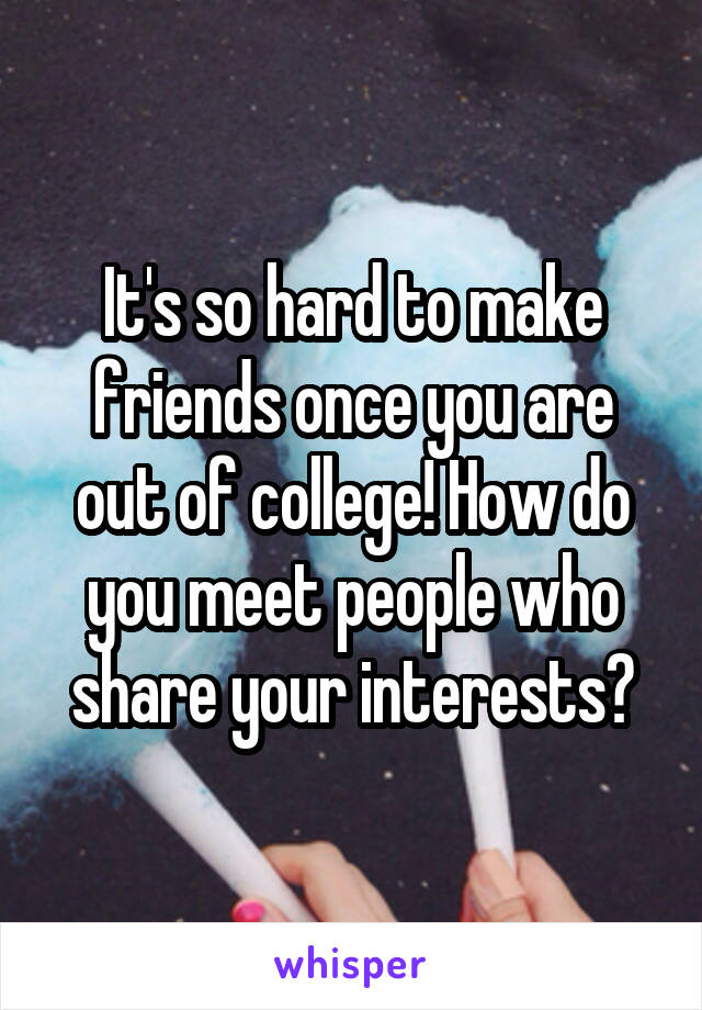 It's so hard to make friends once you are out of college! How do you meet people who share your interests?