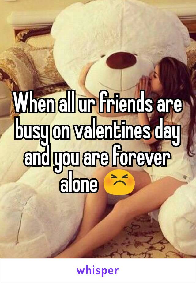 When all ur friends are busy on valentines day and you are forever alone 😣