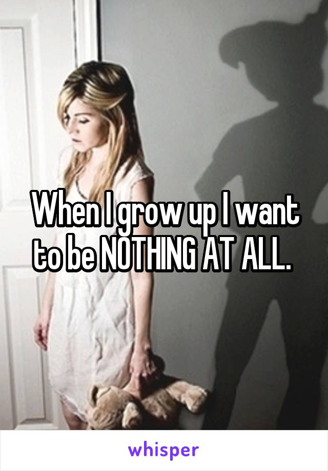 When I grow up I want to be NOTHING AT ALL.