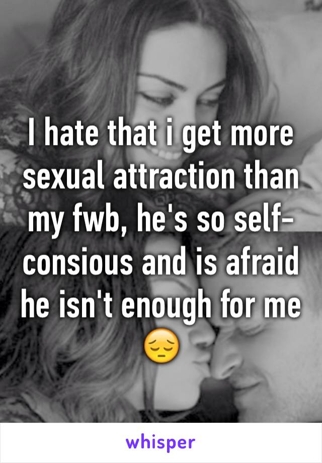 I hate that i get more sexual attraction than my fwb, he's so self-consious and is afraid he isn't enough for me 😔