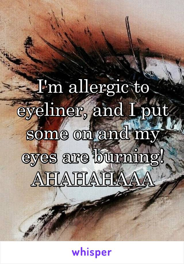 I'm allergic to eyeliner, and I put some on and my eyes are burning! AHAHAHAAA