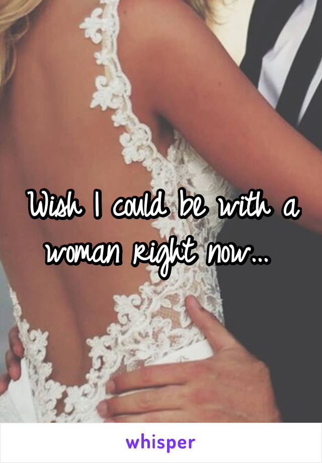 Wish I could be with a woman right now...