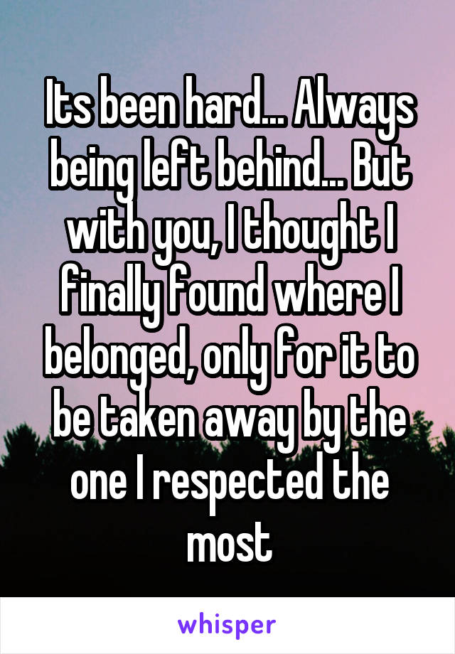 Its been hard... Always being left behind... But with you, I thought I finally found where I belonged, only for it to be taken away by the one I respected the most