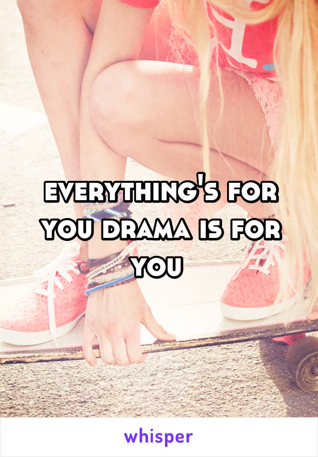 everything's for you drama is for you