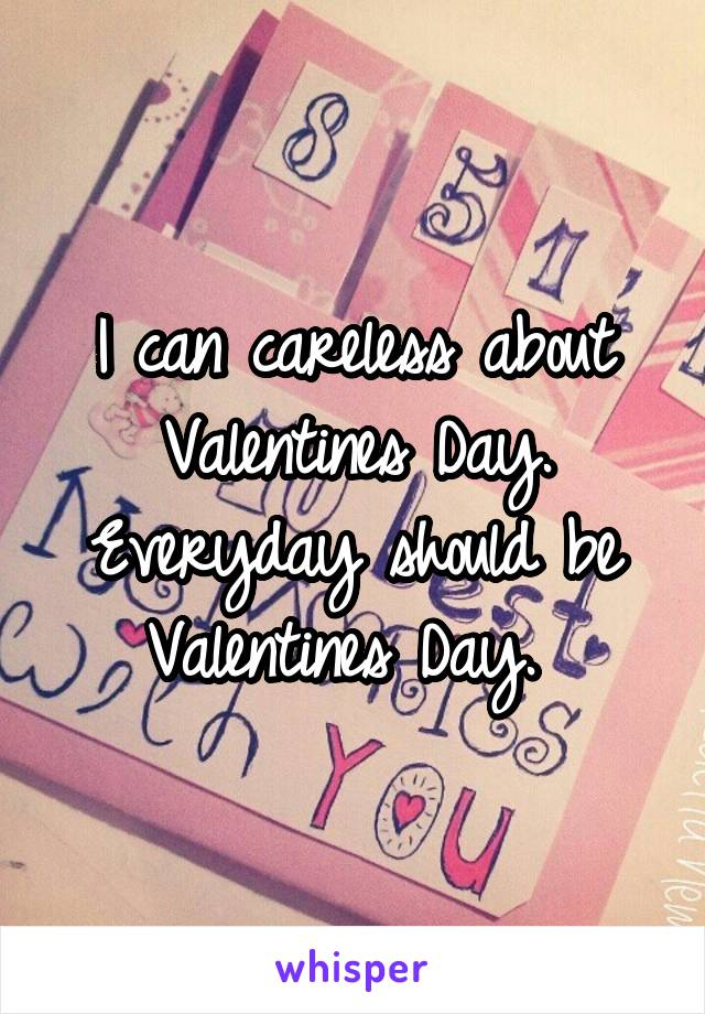 I can careless about Valentines Day. Everyday should be Valentines Day.