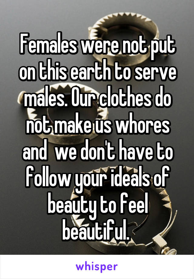 Females were not put on this earth to serve males. Our clothes do not make us whores and  we don't have to follow your ideals of beauty to feel beautiful.